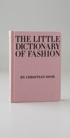 The Little Dictionary of Fashion  Christian Dior reveals the secrets of style in this handbook that covers everything from what to wear to a wedding and how to tie a scarf to how to walk with grace. Dior's expertise ensures every girl will know the three fundamentals of fashion: simplicity, grooming, and good taste. Illustrated with photographs and drawings, this classic is the perfect gift for stylish women.