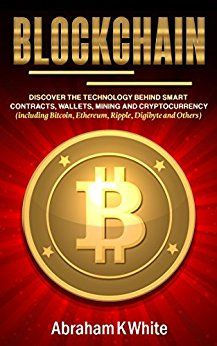 Blockchain: Discover the Technology behind Smart Contracts Wallets Mining and Cryptocurrency (including Bitcoin Ethereum Ripple Digibyte and Others) by Abraham K White (Author) US Blockchain Technology, Computer Technology, Behind, Nonfiction Books, Cryptocurrency, Wallets, Kindle, Computers, Author