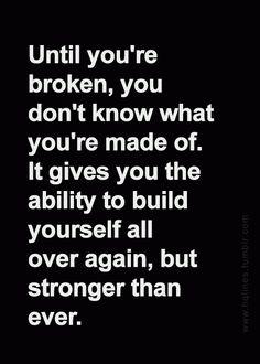 Until you are broken, you don't know what you're made of. Being broken gives you the ability to build If you haven't been broken you do not know how far you can fall, and then get back up.