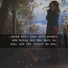 Spend more time with people who bring out the best in you, not the stress in you.
