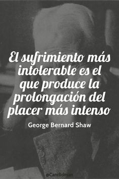 """""""El #Sufrimiento más intolerable es el que produce la prolongación del #Placer más intenso"""". #GeorgeBernardShaw #FrasesCelebres @candidman"""