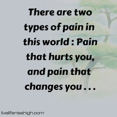 There are two types of pain in this world : Pain that hurts you and pain that changes you . You Changed, In This World, It Hurts, Type, Quotes, Quotations, Qoutes, Quote, A Quotes