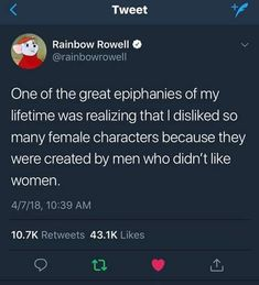 One of the great epiphanies of my lifetime was realizing that i disliked so many female characters because they were created by men who didn't like women. Sexism in the film industry, Hollywood Mbti, Rainbow Rowell, Intersectional Feminism, Patriarchy, Faith In Humanity, Thought Provoking, Equality, Just In Case, Decir No