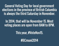 "Ever get tired of the same-old-same-old in local government? Voting can make a difference.  General Voting Day for local government elections in BC is always the 3rd Saturday in November. In 2014, that will be November 16. Most voting places are open from 8AM- 8PM.   This year, I encourage you ""occupy the polls."" Let's get the vote out on Nov15. Let's make a difference.   Please share. Please use these #tags...  #BCmuni2014 #VoteNov15 The Province, Tired, Encouragement, November, Let It Be, Tags, November Born, Mailing Labels"