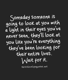 somebody someone is going to look at you with a light in their eyes you've never seen, they'll look at you life you're everything they've been looking for their entire lives. Wait for it. The Words, Teenager Quotes About Life, Motivational Quotes, Inspirational Quotes, Great Quotes, Hope For Love Quotes, Finding Love Quotes, Worth The Wait Quotes, Cute Quotes For Teens