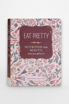 Eat Pretty: Nutrition For Beauty, Inside And Out By Jolene Hart   Buy me this so I know it's real.