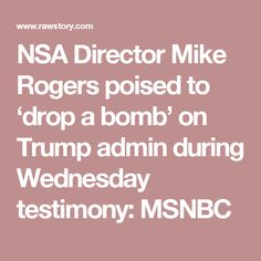 NSA Director Mike Rogers poised to 'drop a bomb' on Trump admin during Wednesday testimony: MSNBC