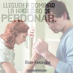 Lleguen a dominar la habilidad de perdonar. Elder Klebingat