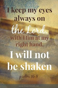 I keep my eyes always on the Lord with Him at my right hand. I will not be shaken. Psalm 16:8