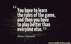 You have to learn the rules of the game. Then you have to play better than anyone else.