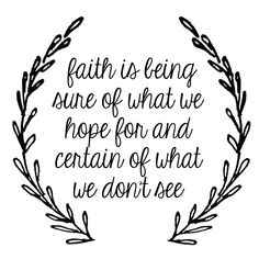 Faith is being sure of what we hope for and certain of what we don't see. - Hebrews 11:1