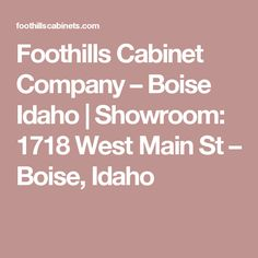 Foothills Cabinet Company – Boise Idaho |   Showroom: 1718 West Main St – Boise, Idaho