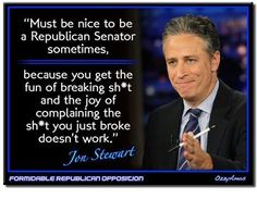 Jon Stewart quotes about being a senator. Must be nice to be a Republican senator sometimes, because you get the fun of breaking shit and the joy of complaining the shit you just broke doesn't work