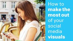How To Make The Most Out Of Your Social Media Visuals
