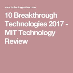 10 Breakthrough Technologies 2017 - MIT Technology Review