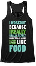 Discover Really Really Like Food Women's Tank Top from Best Selling Gym Shirts, a custom product made just for you by Teespring. With world-class production and customer support, your satisfaction is guaranteed. - I Workout Because I Really Really, Really...