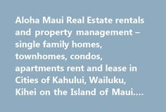 Aloha Maui Real Estate rentals and property management – single family homes, townhomes, condos, apartments rent and lease in Cities of Kahului, Wailuku, Kihei on the Island of Maui. #property #let http://renta.remmont.com/aloha-maui-real-estate-rentals-and-property-management-single-family-homes-townhomes-condos-apartments-rent-and-lease-in-cities-of-kahului-wailuku-kihei-on-the-island-of-maui-property-let/  #home in rent # Welcome to Aloha Maui Real Estate At Aloha Maui Real Estate LLC…