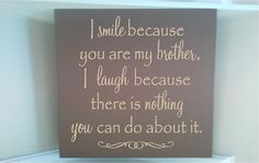 Personalized wooden sign w vinyl quote I smile because you are my brother I laugh because there is nothig you can do about it... on Etsy, $14.00