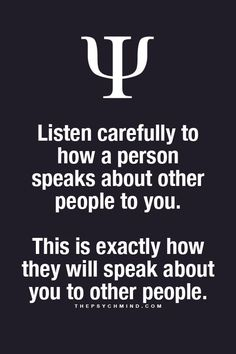 listen carefully to how a person speaks about other people to you. this is exactly how they will speak about you to other people.