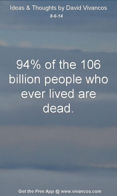 "August 6th 2014 Idea, ""94% of the 106 billion people who ever lived are dead."" https://www.youtube.com/watch?v=jddgh232Ka8 #quote"