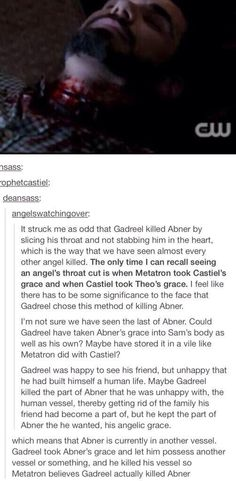 """[Damn, someone beat me to posting about this. Other reasons for thinking he could be alive: 1. Technically, Metatron wrote the vessel's name, not Abner's. Technicality seems to matter to Gadreel. He was chastised in that very episode for not taking the initiative to also kill Dean, and Abner mattered to him more. 2. We didn't see the kill, so there was a gap of time Gadreel could have told him to run/take the grace/whatever. 4. No wings. Granted, we haven't seen wings lately, but...]""…"