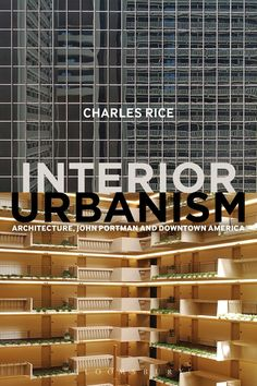 INTERIOR URBANISM: ARCHITECTURE, JOHN PORTMAN AND DOWNTOWN AMERICA