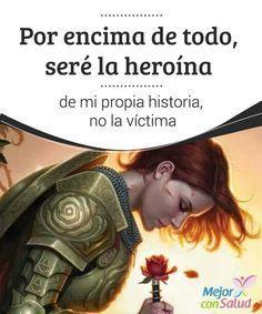 Por encima de todo, seré la heroína de mi propia historia, no la víctima  A menudo suele decirse aquello de que en la vida solo se tienen dos opciones: ser héroe o ser víctima. Sin embargo, no hace falta llegar a estos sutiles extremos.