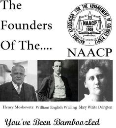The founders of the NAACP don't look colored to me. Just another organization created to give us the illusion of freedom.