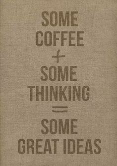 Some coffee + Some Thinking = Some Great Idea's ☕♡