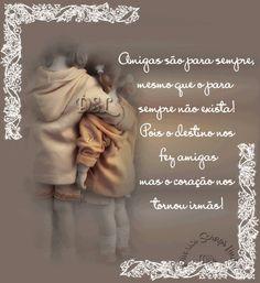 Amigas são para sempre, mesmo que o para sempre não exista! Pois o destino nos fez amigas mas o coração nos tornou irmãs!