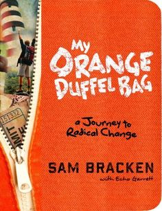 My Orange Duffel Bag: A Journey to Radical Change by Sam Bracken, http://www.amazon.com/dp/0307984885/ref=cm_sw_r_pi_dp_6L7Zpb06WGAK3