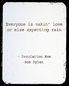 """""""Everyone is making love or else expecting rain."""" ~ Boy Dylan"""