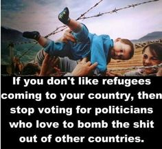 If you don't like refugees coming to your country, then stop voting for politicians who love to bomb the shit out of other countries!