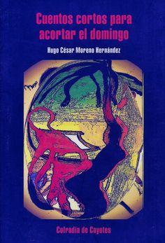 """CUENTOS CORTOS PARA ACORTAR EL DOMINGO DE: HUGO CESAR MORENO HERNANDEZ """"Historias para abismarnos en la psicología de personajes extraños que nos mantienen en suspenso y nos hacen compartir esos domingos añorados o trastornados.  """"Al final, el domingo sólo duró 24 horas""""  EDITORIAL COFRADIA DE COYOTES PRECIO:$50MX (MÁS GASTOS DE ENVÍO)"""