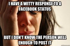 i have a witty response to a facebook status but i dont kno - First World Problems