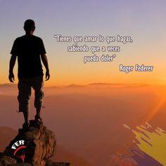 """""""Tienes que amar lo que hagas, sabiendo que algunas veces pueda doler"""" Roger Federer"""