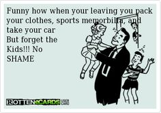 Funny how when your leaving you pack your clothes, sports memorbilia, and   take your car   But forget the  Kids!!! No  SHAME
