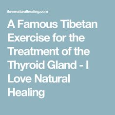 A Famous Tibetan Exercise for the Treatment of the Thyroid Gland - I Love Natural Healing