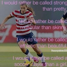 there are 2 types of girls - girls  who play soccer, and girls who don't have a life   -By Me