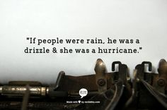 """If people were rain, he was a drizzle & she was a hurricane."""