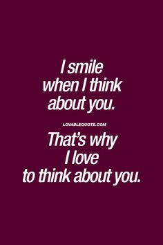 """I smile when I think about you. That's why I love to think about you."" When you just can't stop smiling and you LOVE that feeling. Cute Love Quotes, Love Quotes For Her, Romantic Love Quotes, Love Yourself Quotes, Smile Quotes, Happy Quotes, Thinking Of You Quotes For Him, Just Thinking About You, Thinking Day"