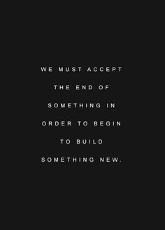We must accept the end of something in order to begin to build something new.