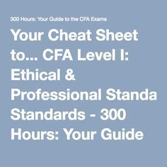 Your Cheat Sheet to... CFA Level I: Ethical & Professional Standards - 300 Hours: Your Guide to the CFA Exams