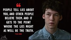 People tell lies about you, and other people believe them. And it gets to the point where the lies might as well be the truth. - Tyler Down (13 Reasons Why Quotes)