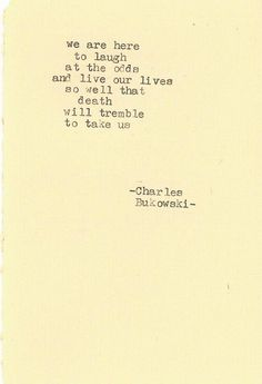 """""""We are here to laugh at the odds and live our lives so well that death will tremble to take us."""" -Charles Bukowski wise words vol. Life Quotes Love, Great Quotes, Quotes To Live By, Inspirational Quotes, Super Quotes, Motivational, Pretty Words, Beautiful Words, Cool Words"""