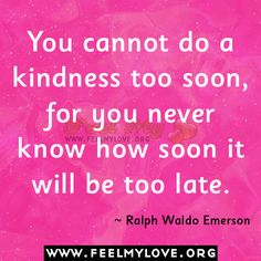 You cannot do a kindness too soon...