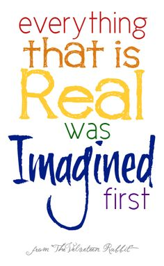 """""""Everything that is REAL was IMAGINED first."""" Imagination"""