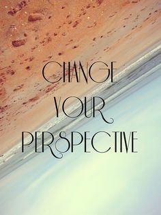 Change your perspective. Perspective is everything!