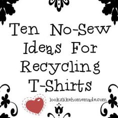 10 no-sew ideas for recycling t-shirts. Need to look this up!