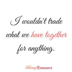 I wouldn't trade what we have together for anything. #Love #Romance https://getperformancemarketing.com/brands/always-romance/love-quotes-by-always-romance/nggallery/page/3/